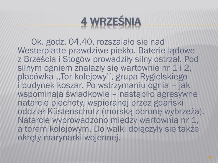 Ok. godz. 04.40, rozszalało się nad Westerplatte prawdziwe piekło. Baterie lądowe      z Brześcia i Stogów prowadziły silny ostrzał. Pod silnym ogniem znalazły się wartownie nr 1 i 2, placówka ,,Tor kolejowy'', grupa Rygielskiego          i budynek koszar. Po wstrzymaniu ognia – jak wspominają świadkowie – nastąpiło agresywne natarcie piechoty, wspieranej przez gdański oddział Küstenschutz (morską obronę wybrzeża). Natarcie wyprowadzono między wartownią nr 1,    a torem kolejowym. Do walki dołączyły się także okręty marynarki wojennej.