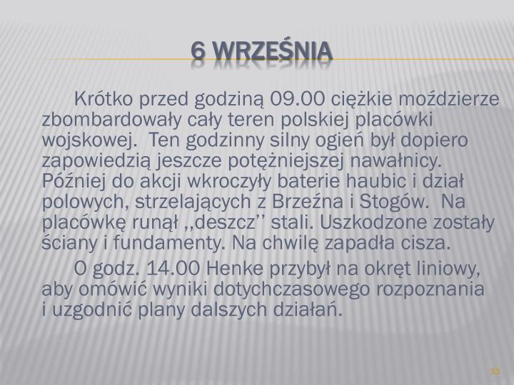 Krótko przed godziną 09.00 ciężkie moździerze zbombardowały cały teren polskiej placówki wojskowej.  Ten godzinny silny ogień był dopiero zapowiedzią jeszcze potężniejszej nawałnicy. Później do akcji wkroczyły baterie haubic i dział polowych, strzelających z Brzeźna i Stogów.  Na placówkę runął ,,deszcz'' stali. Uszkodzone zostały ściany i fundamenty. Na chwilę zapadła cisza.