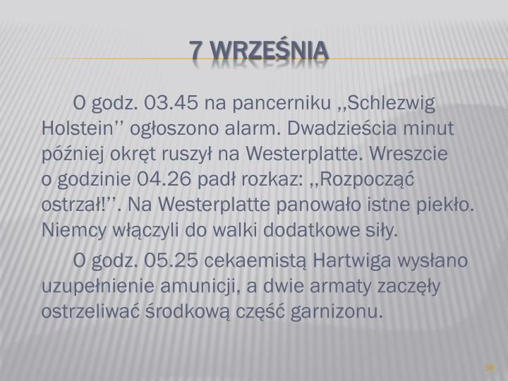 O godz. 03.45 na pancerniku ,,Schlezwig Holstein'' ogłoszono alarm. Dwadzieścia minut później okręt ruszył na Westerplatte. Wreszcie          o godzinie 04.26 padł rozkaz: ,,Rozpocząć ostrzał!''. Na Westerplatte panowało istne piekło.  Niemcy włączyli do walki dodatkowe siły.