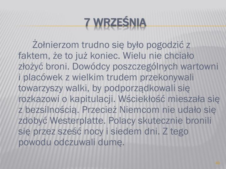 Żołnierzom trudno się było pogodzić z faktem, że to już koniec. Wielu nie chciało złożyć broni. Dowódcy poszczególnych wartowni i placówek z wielkim trudem przekonywali towarzyszy walki, by podporządkowali się rozkazowi o kapitulacji. Wściekłość mieszała się z bezsilnością. Przecież Niemcom nie udało się zdobyć Westerplatte. Polacy skutecznie bronili się przez sześć nocy i siedem dni. Z tego powodu odczuwali dumę.