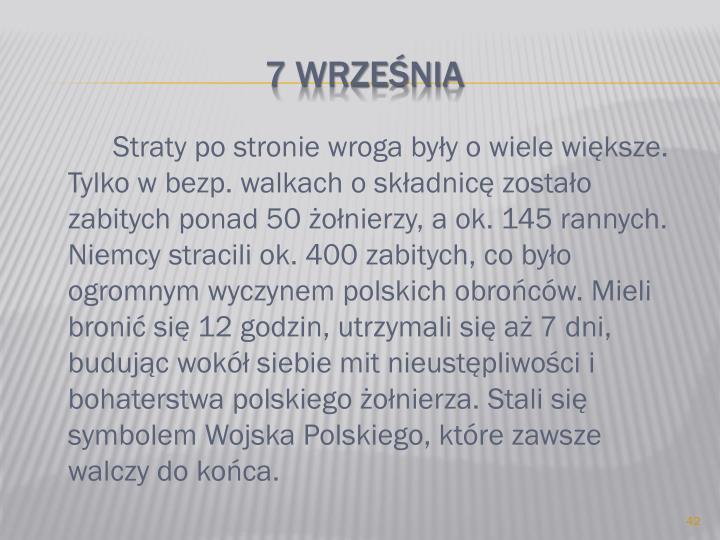 Straty po stronie wroga były o wiele większe. Tylko w bezp. walkach o składnicę zostało zabitych ponad 50 żołnierzy, a ok. 145 rannych. Niemcy stracili ok. 400 zabitych, co było ogromnym wyczynem polskich obrońców. Mieli bronić się 12 godzin, utrzymali się aż 7 dni, budując wokół siebie mit nieustępliwości i bohaterstwa polskiego żołnierza. Stali się symbolem Wojska Polskiego, które zawsze walczy do końca.
