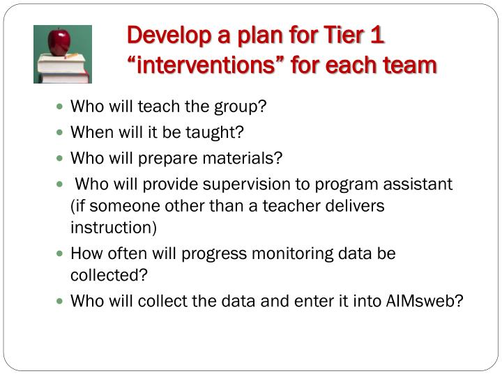 "Develop a plan for Tier 1 ""interventions"" for each team"