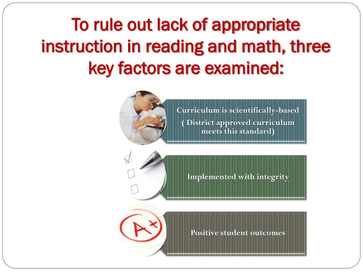 To rule out lack of appropriate instruction in reading and math, three key factors are examined: