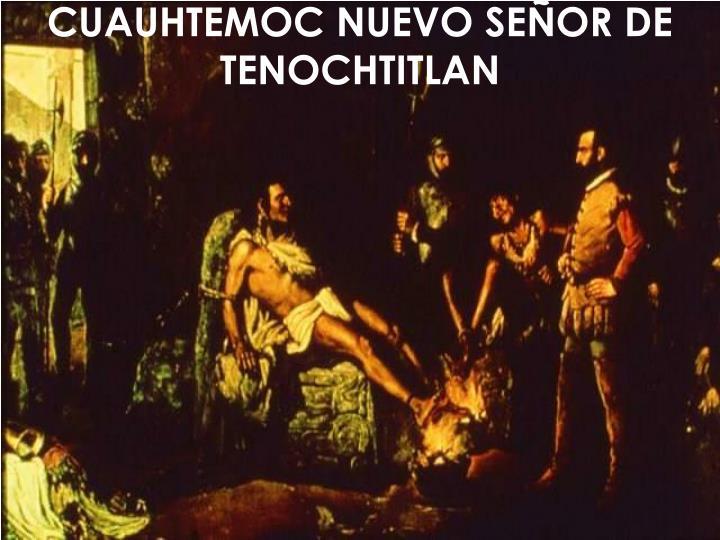 CUAUHTEMOC NUEVO SEÑOR DE TENOCHTITLAN