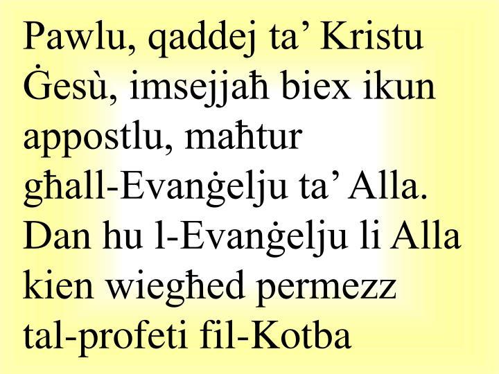 Pawlu, qaddej ta' Kristu Ġesù, imsejjaħ biex ikun appostlu, maħtur