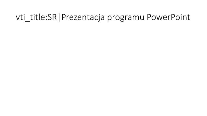vti_title:SR|Prezentacja programu PowerPoint