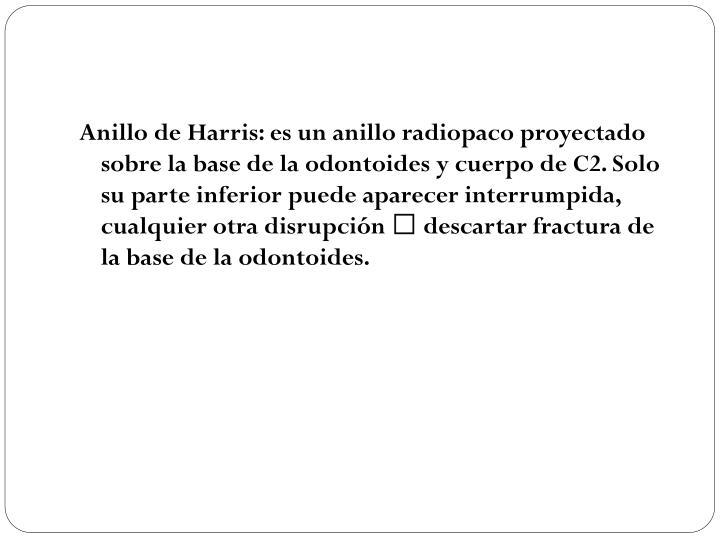 Anillo de Harris: es un anillo radiopaco proyectado sobre la base de la odontoides y cuerpo de C2. Solo su parte inferior puede aparecer interrumpida, cualquier otra disrupción  descartar fractura de la base de la odontoides.