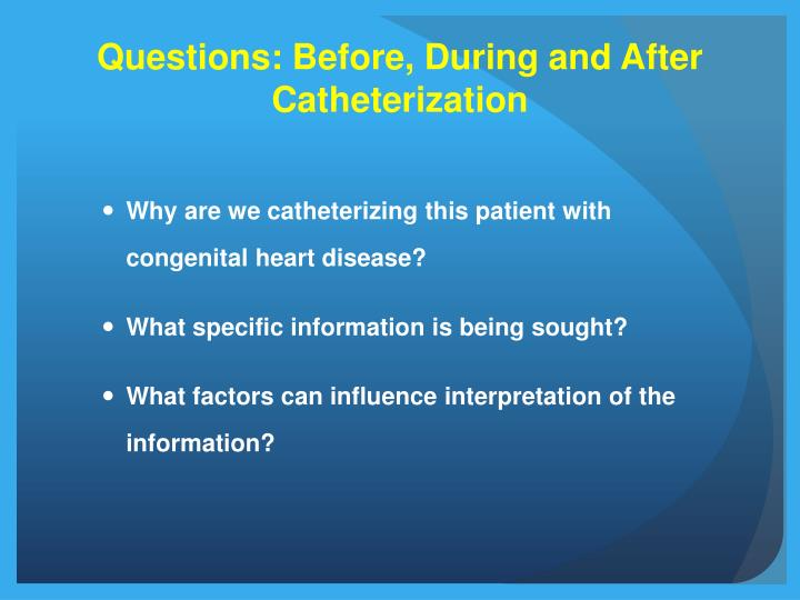 Questions before during and after catheterization