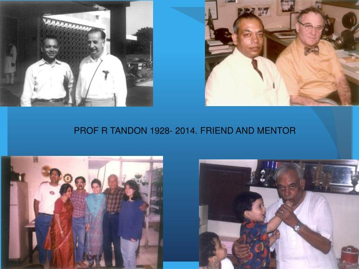 PROF R TANDON 1928- 2014. FRIEND AND MENTOR