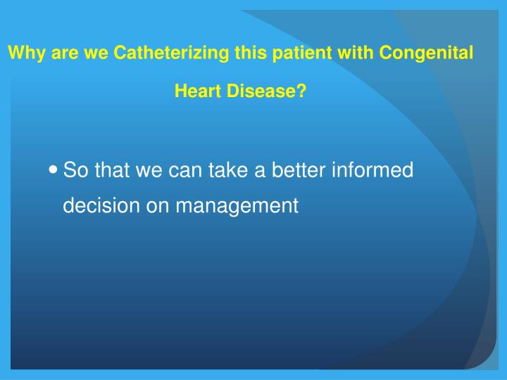 Why are we Catheterizing this patient with Congenital Heart Disease?