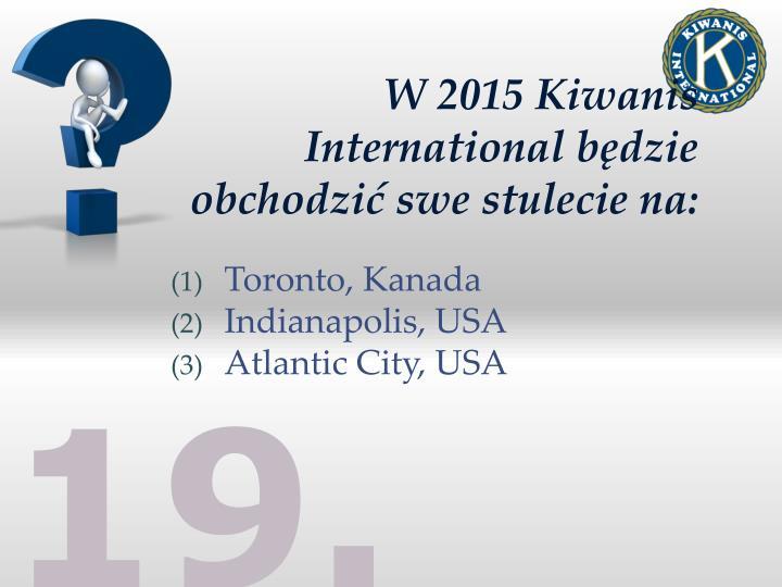 W 2015 Kiwanis International będzie obchodzić swe stulecie na: