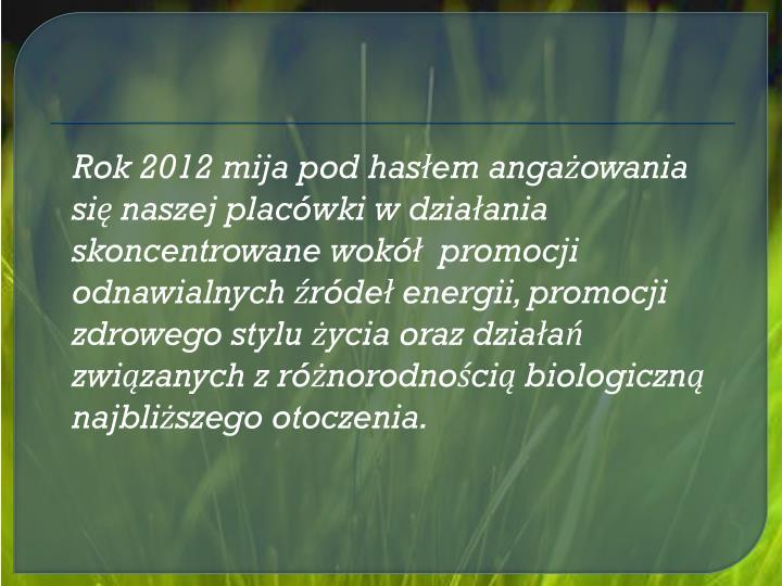 Rok 2012 mija pod hasłem angażowania się naszej placówki w działania skoncentrowane wokół  promocji odnawialnych źródeł energii, promocji zdrowego stylu życia oraz działań związanych z różnorodnością biologiczną najbliższego otoczenia.