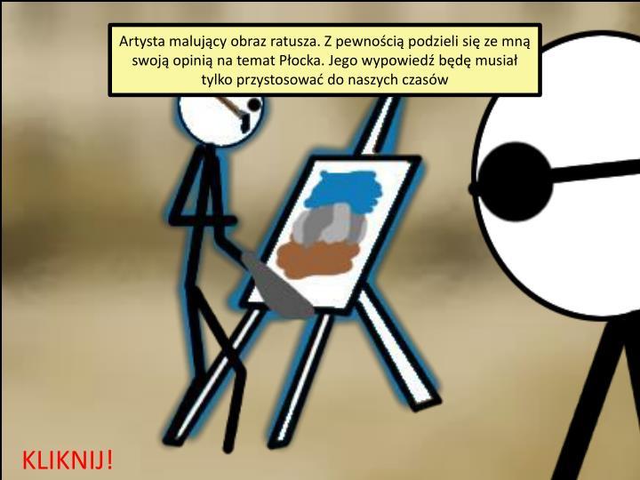 Artysta malujący obraz ratusza. Z pewnością podzieli się ze mną swoją opinią na temat Płocka. Jego wypowiedź będę musiał tylko przystosować do naszych czasów