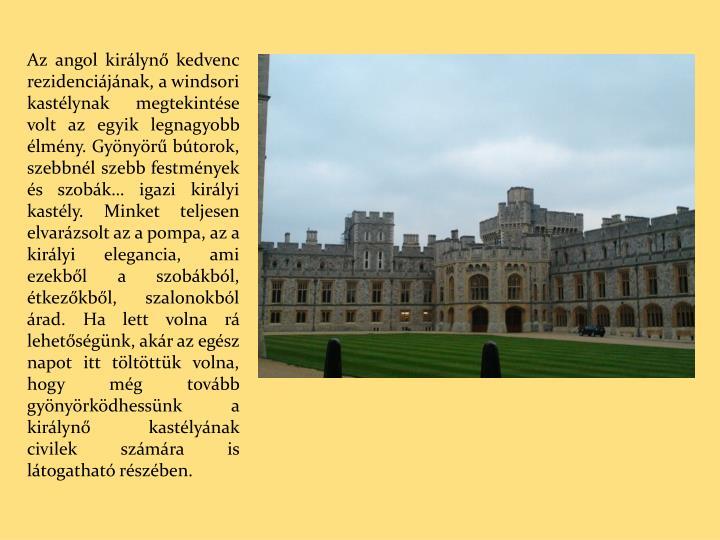 Az angol királynő kedvenc rezidenciájának, a windsori kastélynak megtekintése volt az egyik legnagyobb élmény. Gyönyörű bútorok, szebbnél szebb festmények és szobák… igazi királyi kastély. Minket teljesen elvarázsolt az a pompa, az a királyi elegancia, ami ezekből a szobákból, étkezőkből, szalonokból árad. Ha lett volna rá lehetőségünk, akár az egész napot itt töltöttük volna, hogy még tovább gyönyörködhessünk a királynő kastélyának civilek számára is látogatható részében.