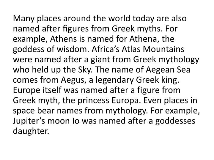 Many places around the world today are also named after figures from Greek myths. For example, Athens is named for Athena, the goddess of wisdom. Africa's Atlas Mountains were named after a giant from Greek mythology who held up the Sky. The name of Aegean Sea comes from