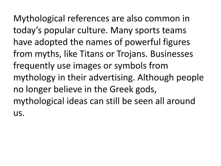 Mythological references are also common in today's popular culture. Many sports teams have adopted the names of powerful figures from myths, like Titans or Trojans. Businesses frequently use images or symbols from mythology in their advertising. Although people no longer believe in the Greek gods, mythological ideas can still be seen all around us.