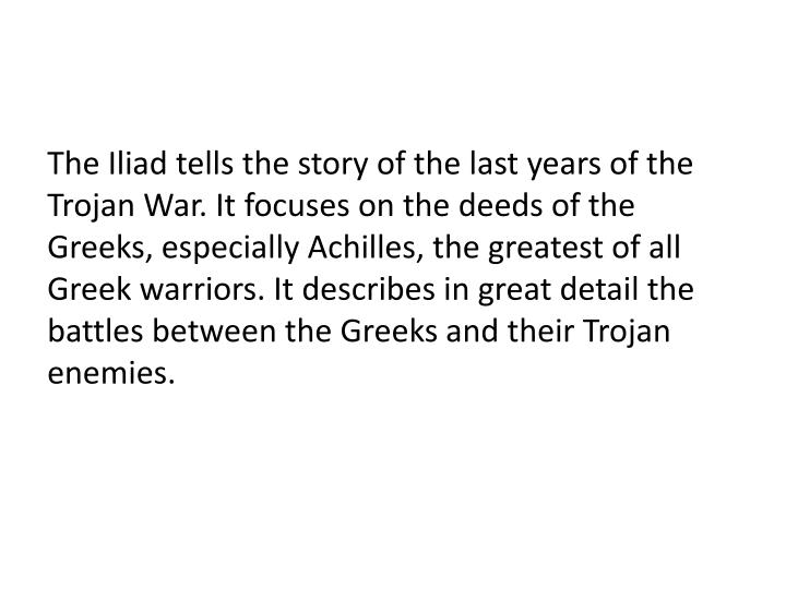 The Iliad tells the story of the last years of the Trojan War. It focuses on the deeds of the Greeks, especially Achilles, the greatest of all Greek warriors. It describes in great detail the battles between the Greeks and their Trojan enemies.