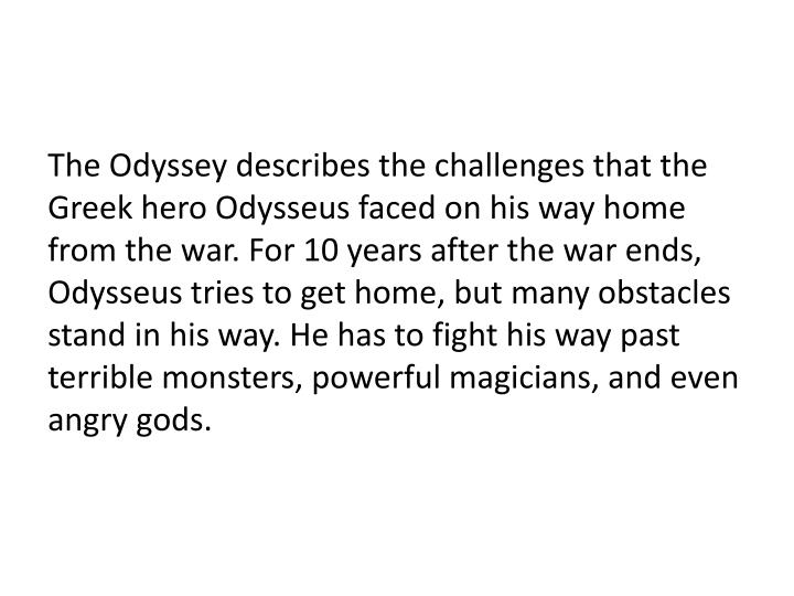The Odyssey describes the challenges that the Greek hero Odysseus faced on his way home from the war. For 10 years after the war ends, Odysseus tries to get home, but many obstacles stand in his way. He has to fight his way past terrible monsters, powerful magicians, and even angry gods.