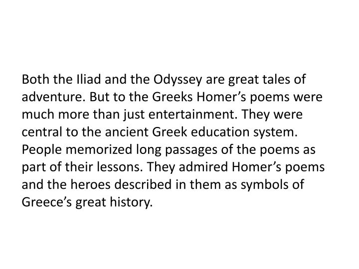 Both the Iliad and the Odyssey are great tales of adventure. But to the Greeks Homer's poems were much more than just entertainment. They were central to the ancient Greek education system. People memorized long passages of the poems as part of their lessons. They admired Homer's poems and the heroes described in them as symbols of Greece's great history.