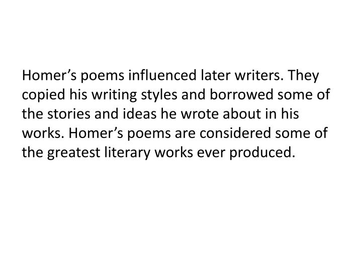 Homer's poems influenced later writers. They copied his writing styles and borrowed some of the stories and ideas he wrote about in his works. Homer's poems are considered some of the greatest literary works ever produced.