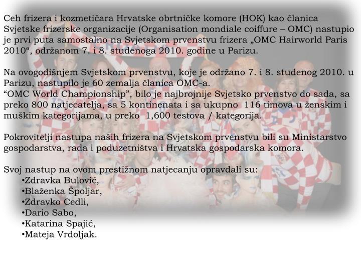 """Ceh frizera i kozmetičara Hrvatske obrtničke komore (HOK) kao članica Svjetske frizerske organizacije (Organisation mondiale coiffure – OMC) nastupio je prvi puta samostalno na Svjetskom prvenstvu frizera """"OMC Hairworld Paris 2010"""", održanom 7. i 8. studenoga 2010. godine u Parizu."""