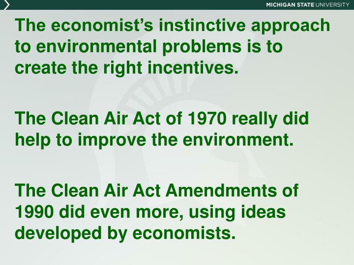 The economist's instinctive approach to environmental problems is to create the right incentives.