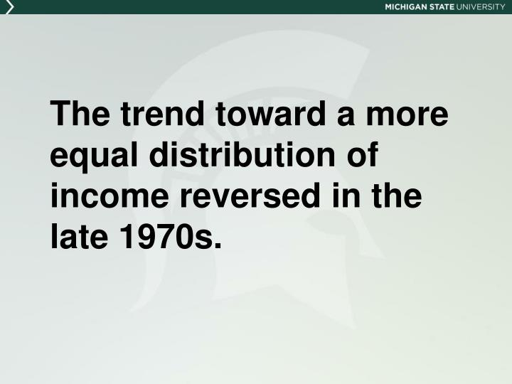 The trend toward a more equal distribution of income reversed in the late 1970s.