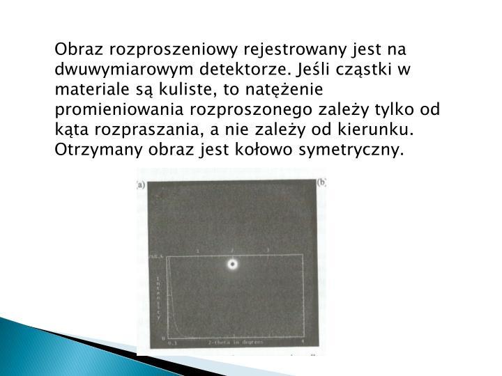 Obraz rozproszeniowy rejestrowany jest na dwuwymiarowym detektorze. Jeśli cząstki w materiale są kuliste, to natężenie promieniowania rozproszonego zależy tylko od kąta rozpraszania, a nie zależy od kierunku. Otrzymany obraz jest kołowo symetryczny.