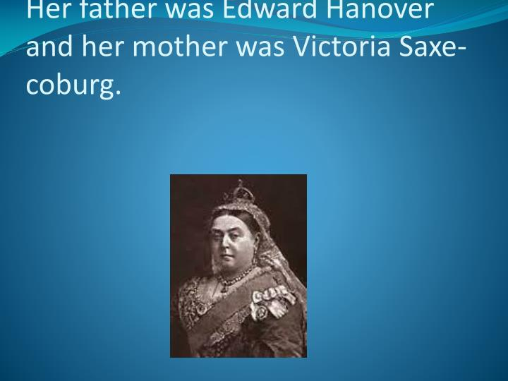 Her father was Edward Hanover and her mother was Victoria Saxe-