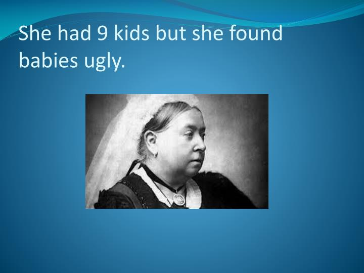 She had 9 kids but she found babies ugly.