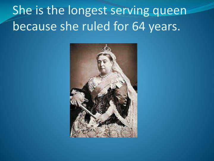 She is the longest s erving queen because she ruled for 64 years