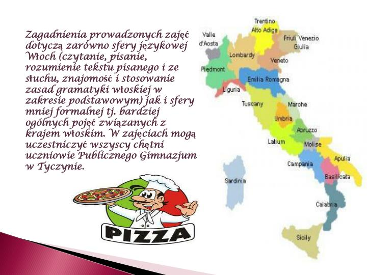 Zagadnienia prowadzonych zajęć dotyczą zarówno sfery językowej Włoch (czytanie, pisanie, rozumienie tekstu pisanego i ze słuchu, znajomość i stosowanie zasad gramatyki włoskiej w zakresie podstawowym) jak i sfery mniej formalnej tj. bardziej ogólnych pojęć związanych z krajem włoskim. W zajęciach mogą uczestniczyć wszyscy chętni  uczniowie Publicznego Gimnazjum w Tyczynie.
