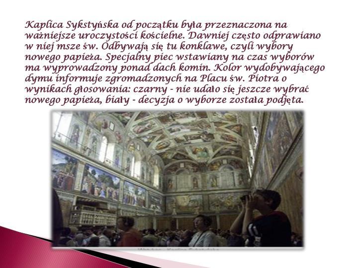 Kaplica Sykstyńska od początku była przeznaczona na ważniejsze uroczystości kościelne. Dawniej często odprawiano w niej msze św. Odbywają się tu konklawe, czyli wybory nowego papieża. Specjalny piec wstawiany na czas wyborów ma wyprowadzony ponad dach komin. Kolor wydobywającego dymu informuje zgromadzonych na Placu św. Piotra o wynikach głosowania: czarny - nie udało się jeszcze wybrać nowego papieża, biały - decyzja o wyborze została podjęta.