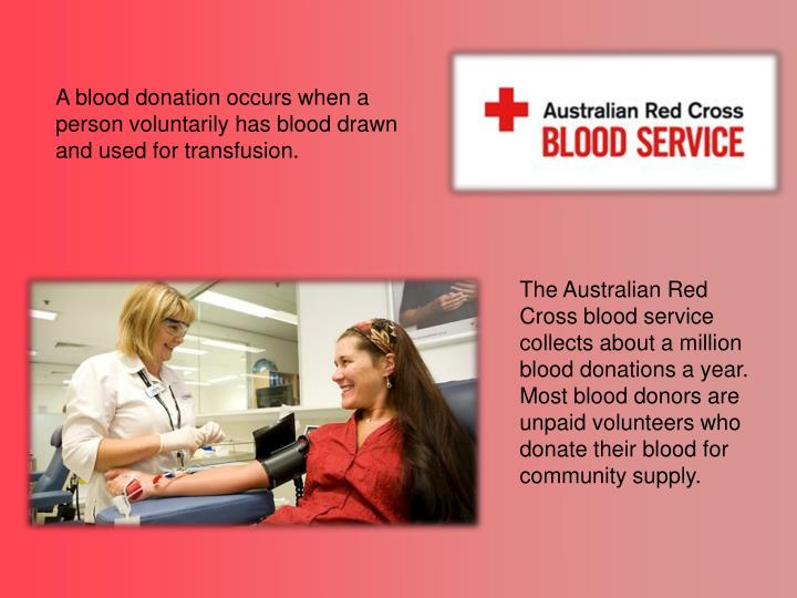A blood donation occurs when a person voluntarily has blood drawn and used for transfusion.