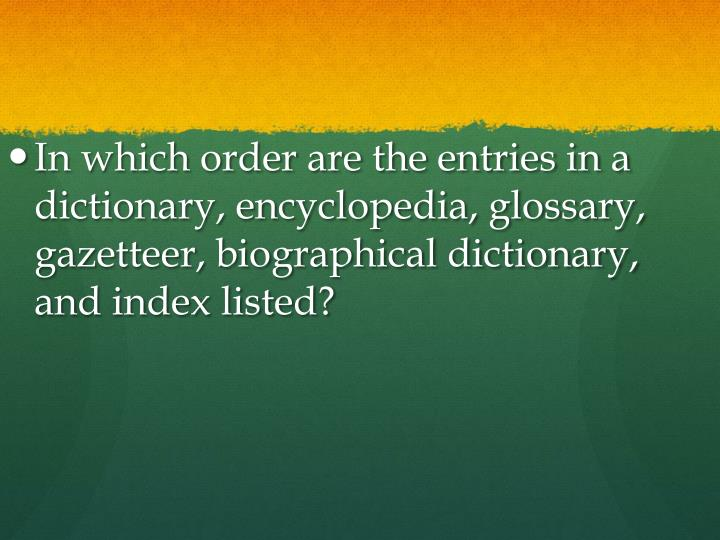 In which order are the entries in a dictionary, encyclopedia, glossary, gazetteer, biographical dictionary, and index listed?