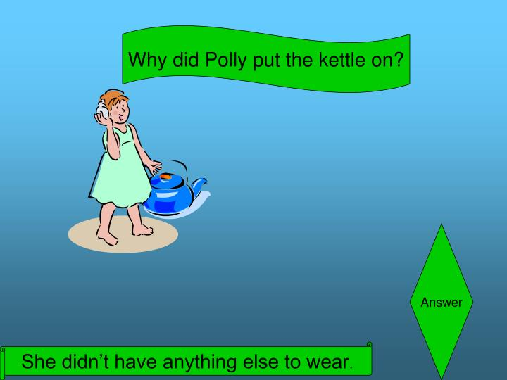 Why did Polly put the kettle on?