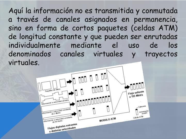 Aquí la información no es transmitida y conmutada a través de canales asignados en permanencia, sino en forma de cortos paquetes (celdas ATM) de longitud constante y que pueden ser enrutadas individualmente mediante el uso de los denominados canales virtuales y trayectos virtuales.