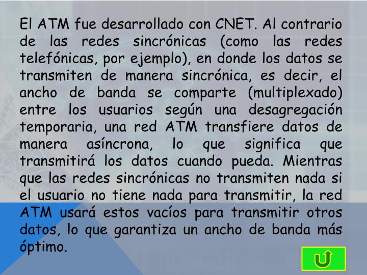 El ATM fue desarrollado con CNET. Al contrario de las redes sincrónicas (como las redes telefónicas, por ejemplo), en donde los datos se transmiten de manera sincrónica, es decir, el ancho de banda se comparte (multiplexado) entre los usuarios según una desagregación temporaria, una red ATM transfiere datos de manera asíncrona, lo que significa que transmitirá los datos cuando pueda. Mientras que las redes sincrónicas no transmiten nada si el usuario no tiene nada para transmitir, la red ATM usará estos vacíos para transmitir otros datos, lo que garantiza un ancho de banda más óptimo.