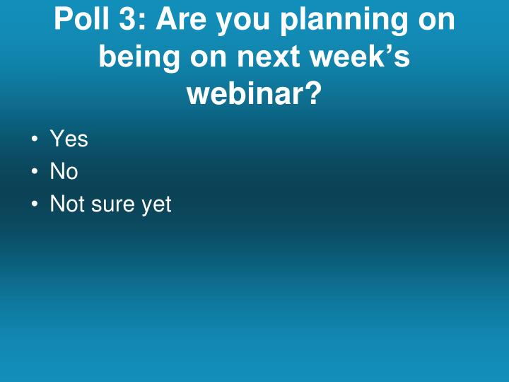 Poll 3: Are you planning on being on next week's webinar?