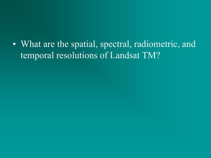 What are the spatial, spectral, radiometric, and temporal resolutions of