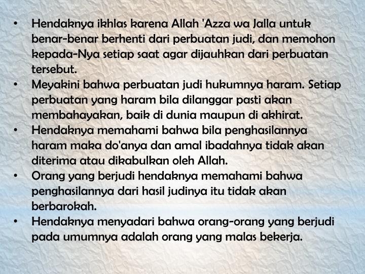 Hendaknya ikhlas karena Allah 'Azza wa Jalla untuk benar-benar berhenti dari perbuatan judi, dan memohon kepada-Nya setiap saat agar dijauhkan dari perbuatan tersebut.