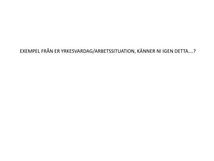 EXEMPEL FRÅN ER YRKESVARDAG/ARBETSSITUATION, KÄNNER NI IGEN DETTA….?