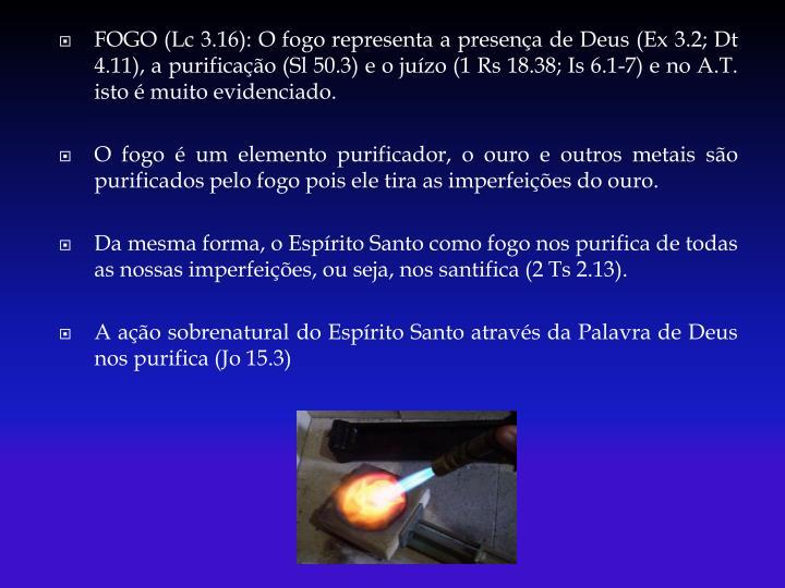 FOGO (Lc 3.16): O fogo representa a presença de Deus (