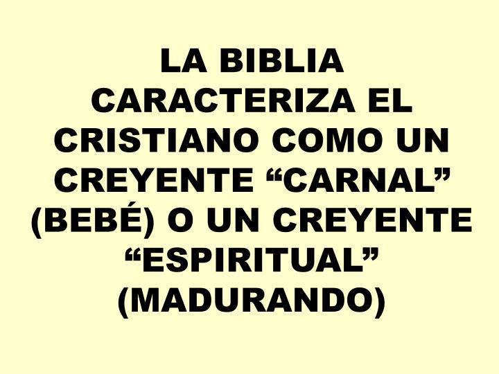 "LA BIBLIA CARACTERIZA EL CRISTIANO COMO UN CREYENTE ""CARNAL"" (BEBÉ) O UN CREYENTE ""ESPIRITUAL"" (MADURANDO)"