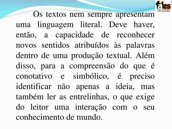 Os textos nem sempre apresentam uma linguagem literal. Deve haver, então, a capacidade de reconhecer novos sentidos atribuídos às palavras dentro de uma produção textual. Além disso, para a compreensão do que é conotativo e