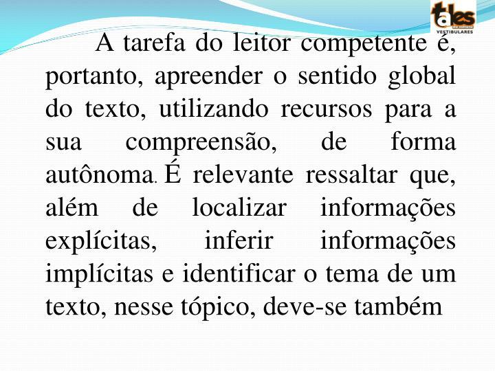 A tarefa do leitor competente é, portanto, apreender o sentido global do texto, utilizando recursos para a sua compreensão, de forma autônoma
