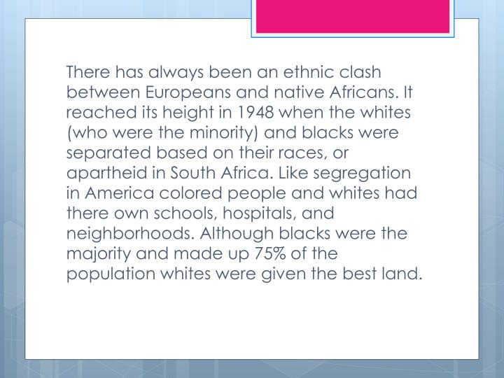 There has always been an ethnic clash between Europeans and native Africans. It reached its height in 1948 when the whites (who were the minority) and blacks were separated based on their races, or apartheid in South Africa. Like segregation in America colored people and whites had there own schools, hospitals, and neighborhoods. Although blacks were the majority and made up 75% of the population whites were given the