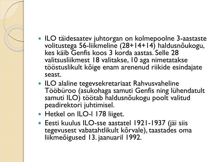 ILO täidesaatev juhtorgan on kolmepoolne 3-aastaste volitustega 56-liikmeline (28+14+14) haldusnõukogu, kes käib Genfis koos 3 korda aastas. Selle 28 valitsusliikmest 18 valitakse, 10 aga nimetatakse tööstuslikult kõige enam arenenud riikide esindajate seast.