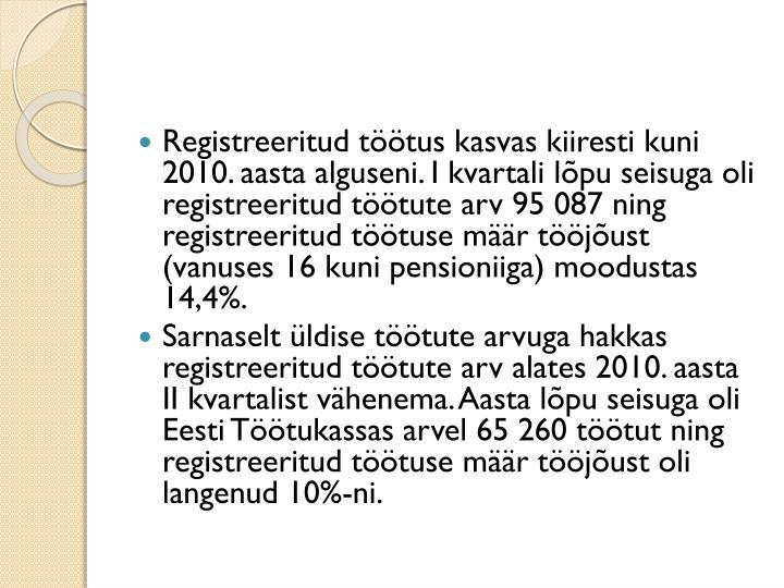 Registreeritud töötus kasvas kiiresti kuni 2010. aasta alguseni. I kvartali lõpu seisuga oli registreeritud töötute arv 95087 ning registreeritud töötuse määr tööjõust (vanuses 16 kuni pensioniiga) moodustas 14,4%.