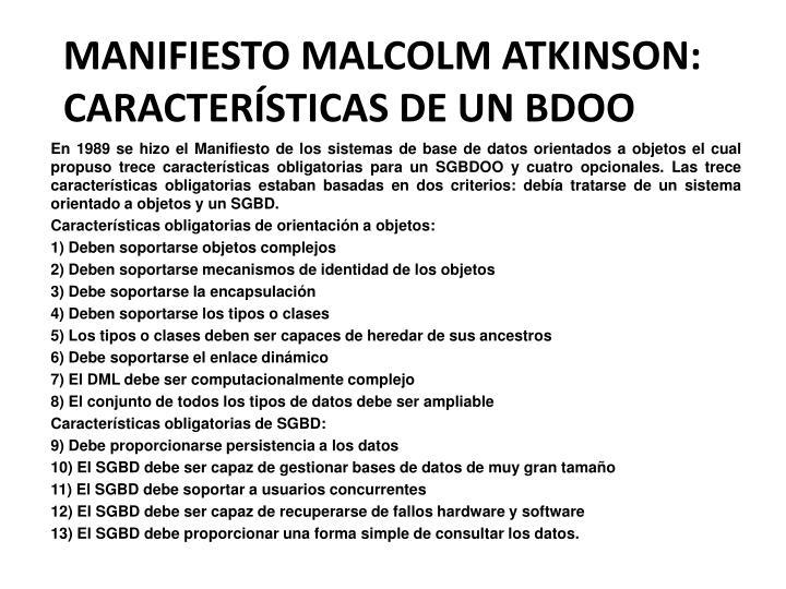 En 1989 se hizo el Manifiesto de los sistemas de base de datos orientados a objetos el cual propuso trece características obligatorias para un SGBDOO y cuatro opcionales. Las trece características obligatorias estaban basadas en dos criterios: debía tratarse de un sistema orientado a objetos y un SGBD.